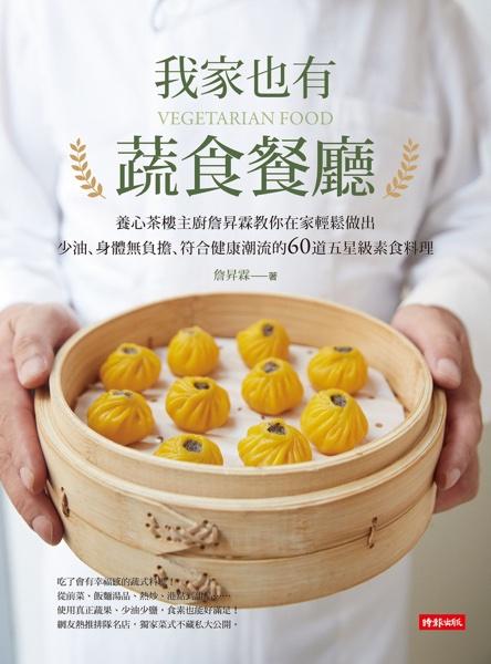 我家也有蔬食餐廳: 養心茶樓主廚詹昇霖教你在家輕鬆做出少油、身體無負擔、符合健康潮流的60道五星級素食料理