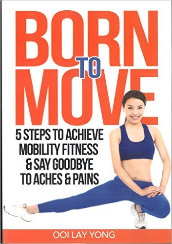 Born To Move: 5 Steps to Achieve Mobility Fitness And Say Goodbye To Aches And Pain