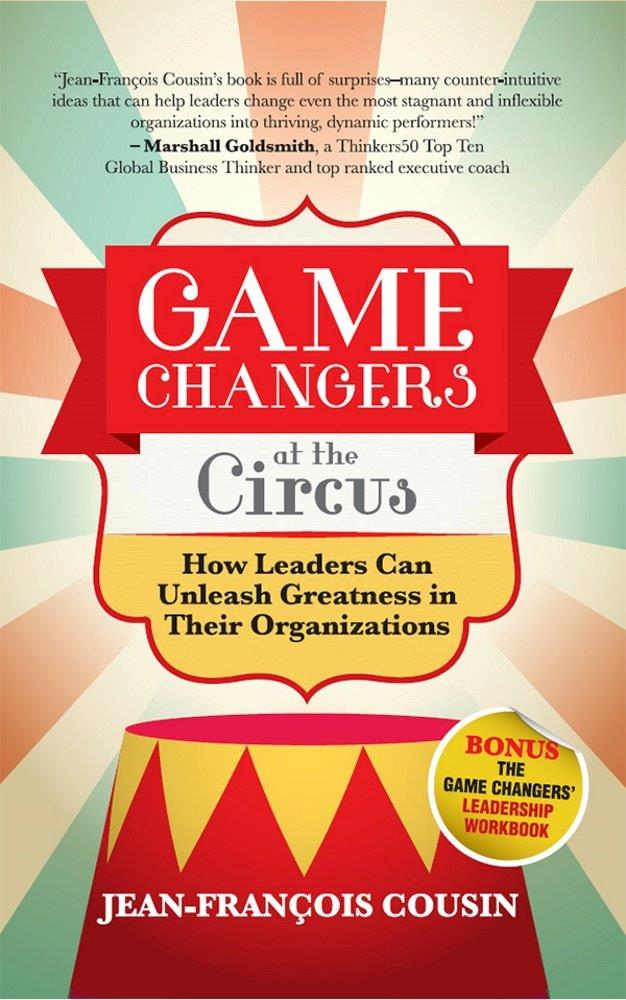 Game Changers at the Circus: How Leaders Can Unleash Greatness in Their Organizations